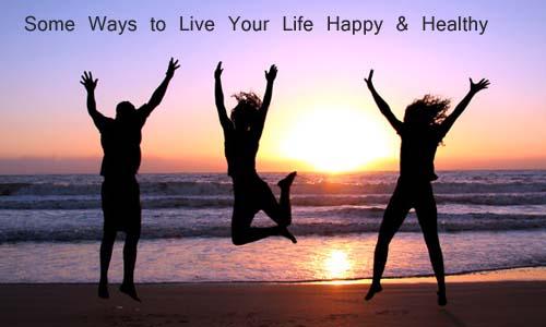 अपनी जिन्दगी को सही से जीने के कुछ तरीके